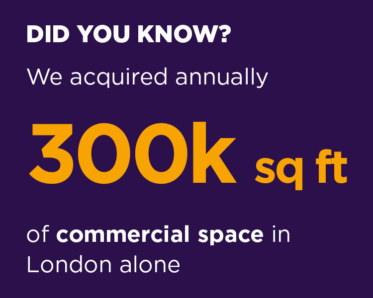 We acquire annually 300k sq ft of commercial space in London alone